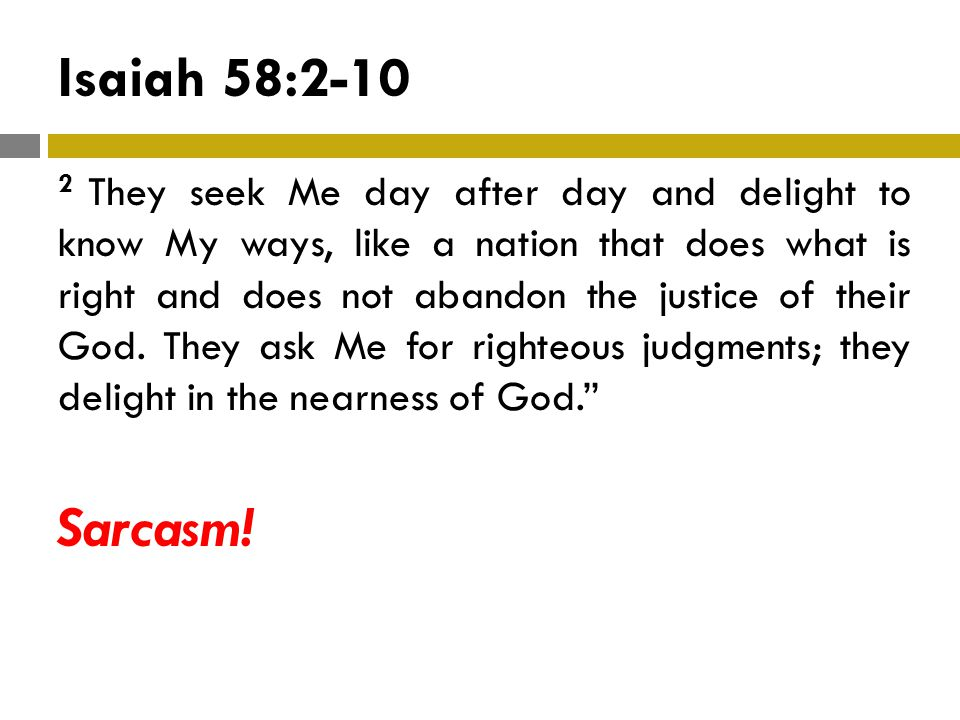 Isaiah 58:2-10 2 They seek Me day after day and delight to know My ways, like a nation that does what is right and does not abandon the justice of their God.