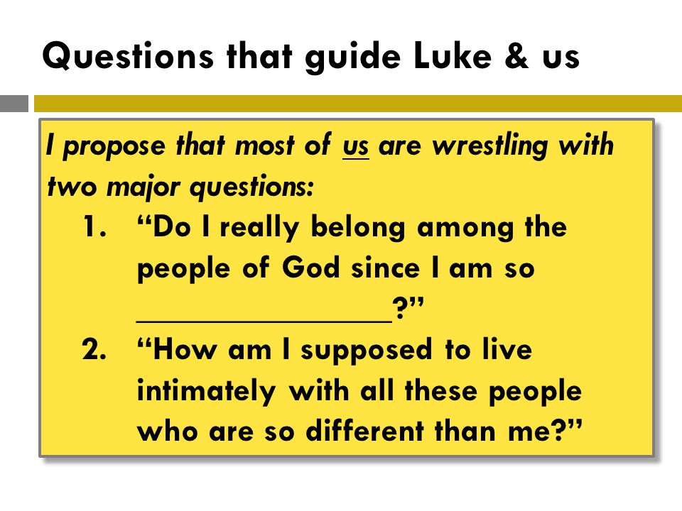 Questions that guide Luke & us I propose that most of us are wrestling with two major questions: 1. Do I really belong among the people of God since I am so _______________ 2. How am I supposed to live intimately with all these people who are so different than me I propose that most of us are wrestling with two major questions: 1. Do I really belong among the people of God since I am so _______________ 2. How am I supposed to live intimately with all these people who are so different than me