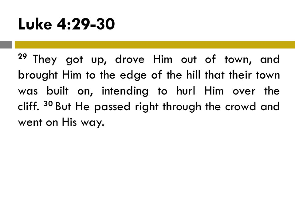Luke 4:29-30 29 They got up, drove Him out of town, and brought Him to the edge of the hill that their town was built on, intending to hurl Him over the cliff.