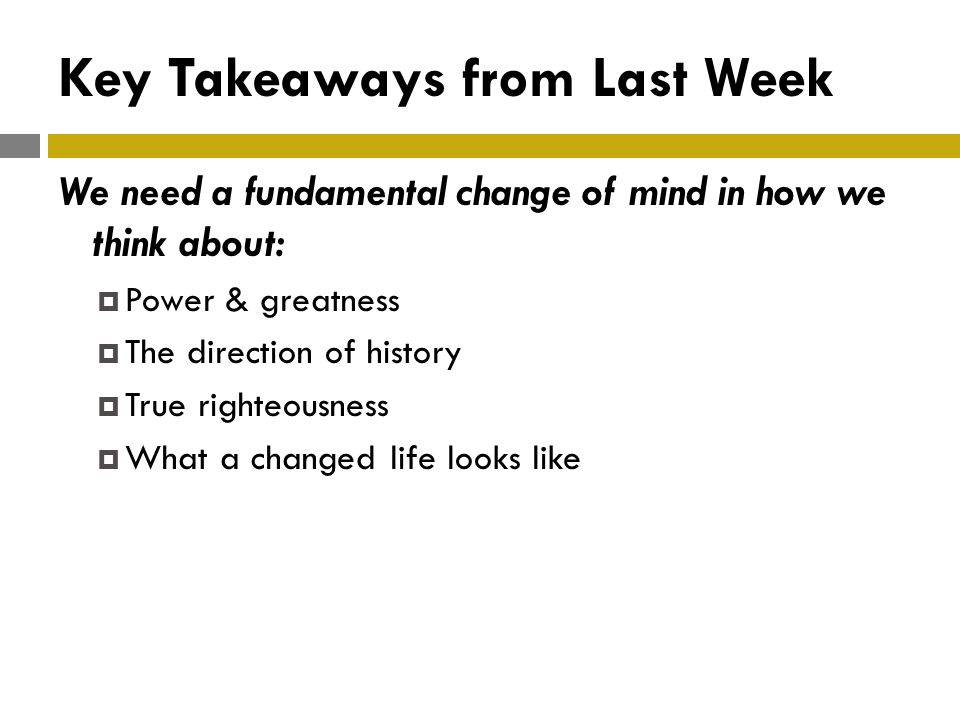 Key Takeaways from Last Week We need a fundamental change of mind in how we think about:  Power & greatness  The direction of history  True righteousness  What a changed life looks like