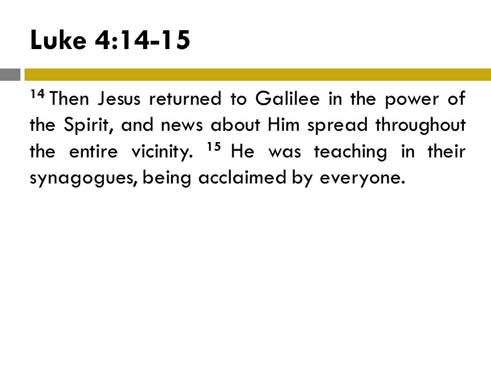 Luke 4:14-15 14 Then Jesus returned to Galilee in the power of the Spirit, and news about Him spread throughout the entire vicinity.