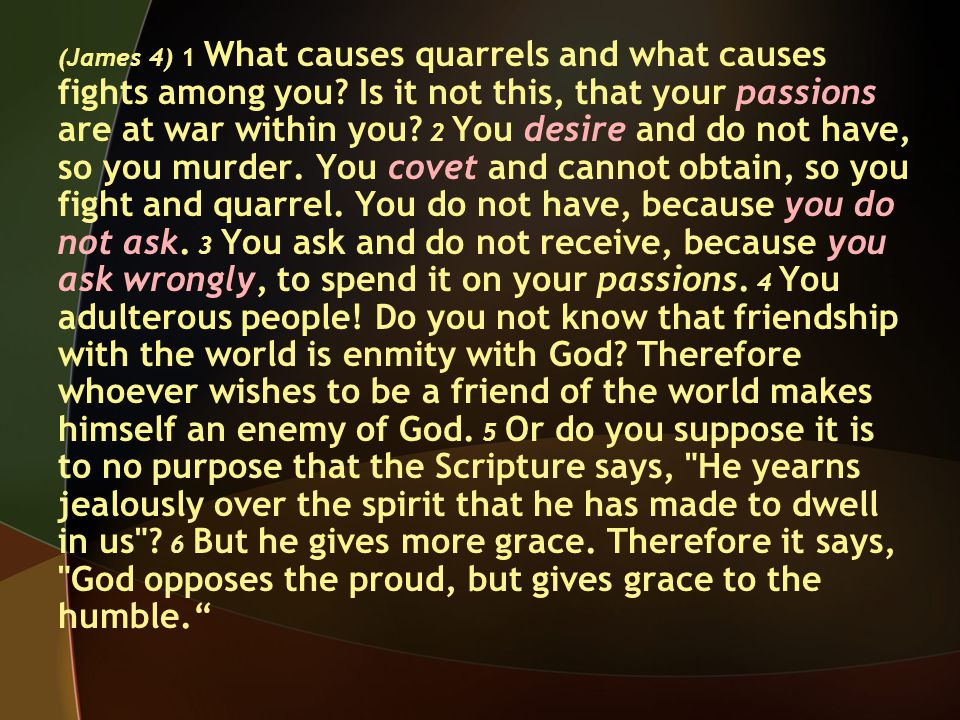 (James 4) 1 What causes quarrels and what causes fights among you.