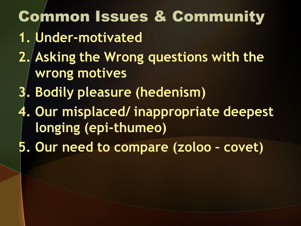 Common Issues & Community 1.Under-motivated 2.Asking the Wrong questions with the wrong motives 3.Bodily pleasure (hedenism) 4.Our misplaced/ inappropriate deepest longing (epi-thumeo) 5.Our need to compare (zoloo – covet)