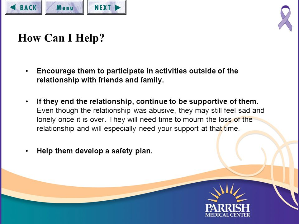 How Can I Help? Encourage them to participate in activities outside of the relationship with friends and family. If they end the relationship, continu
