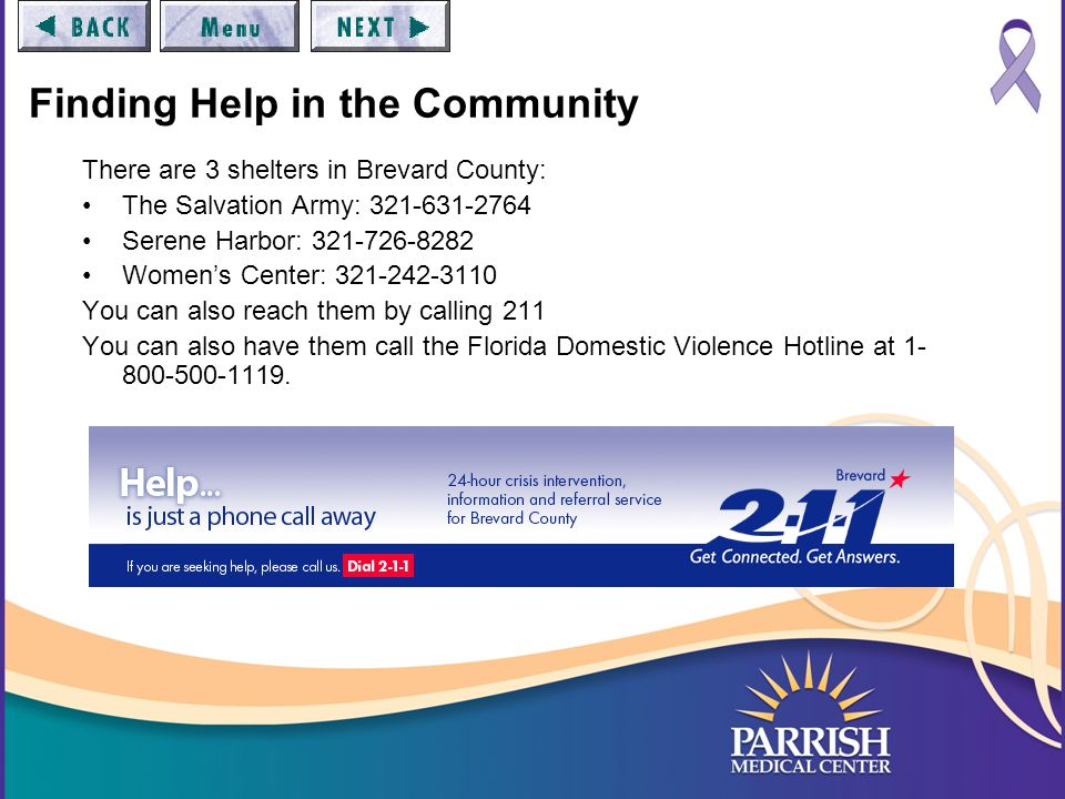Finding Help in the Community There are 3 shelters in Brevard County: The Salvation Army: 321-631-2764 Serene Harbor: 321-726-8282 Women's Center: 321-242-3110 You can also reach them by calling 211 You can also have them call the Florida Domestic Violence Hotline at 1- 800-500-1119.