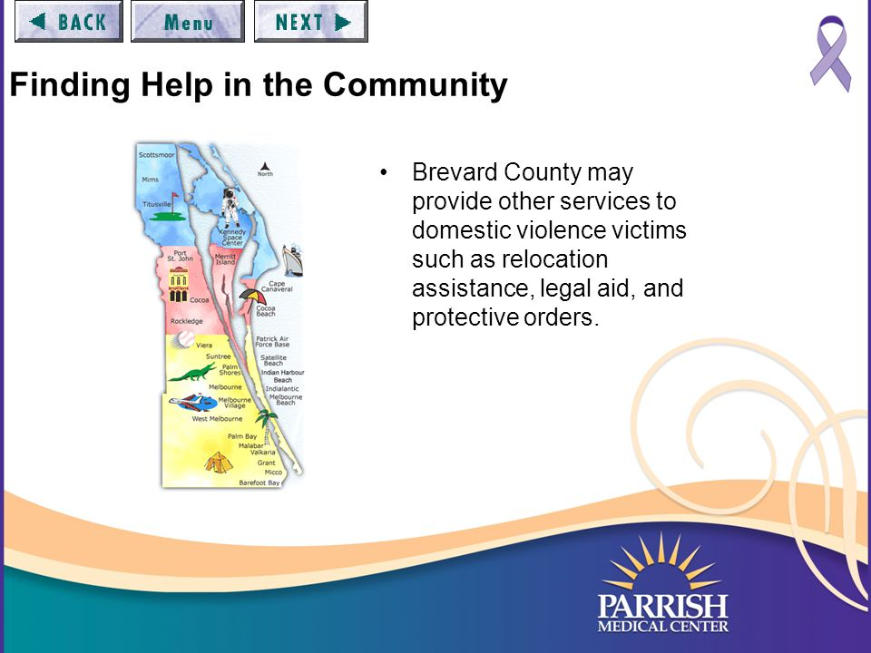 Finding Help in the Community Brevard County may provide other services to domestic violence victims such as relocation assistance, legal aid, and protective orders.