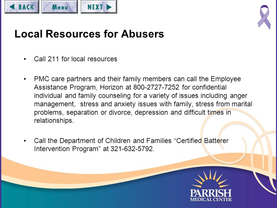 Local Resources for Abusers Call 211 for local resources PMC care partners and their family members can call the Employee Assistance Program, Horizon at 800-2727-7252 for confidential individual and family counseling for a variety of issues including anger management, stress and anxiety issues with family, stress from marital problems, separation or divorce, depression and difficult times in relationships.