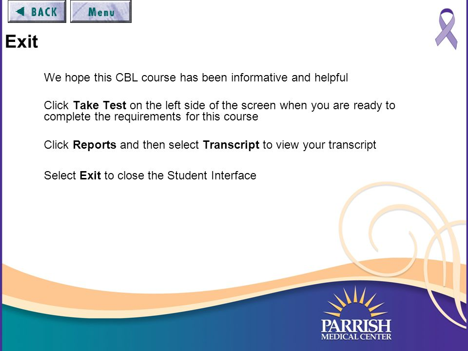 Exit We hope this CBL course has been informative and helpful Click Take Test on the left side of the screen when you are ready to complete the requirements for this course Click Reports and then select Transcript to view your transcript Select Exit to close the Student Interface