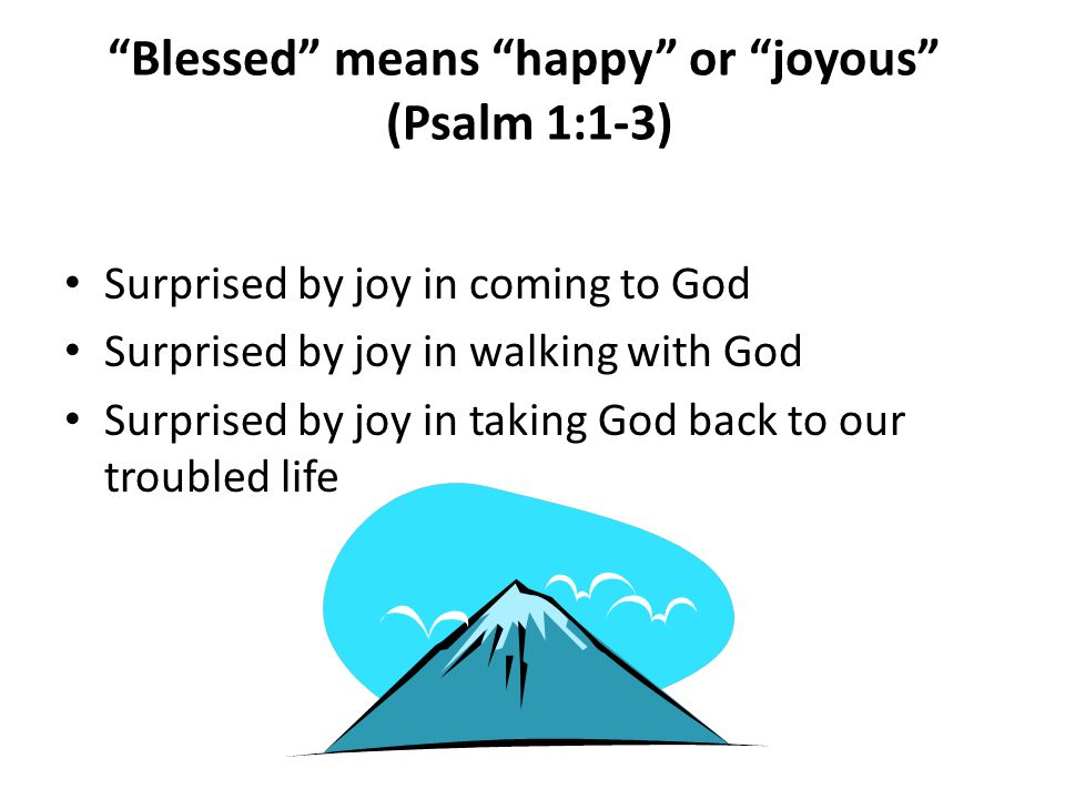 Blessed means happy or joyous (Psalm 1:1-3) Surprised by joy in coming to God Surprised by joy in walking with God Surprised by joy in taking God back to our troubled life