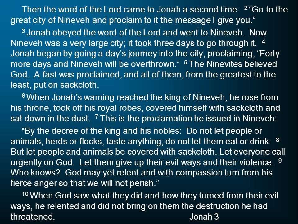 "Then the word of the Lord came to Jonah a second time: 2 ""Go to the great city of Nineveh and proclaim to it the message I give you."" 3 Jonah obeyed t"