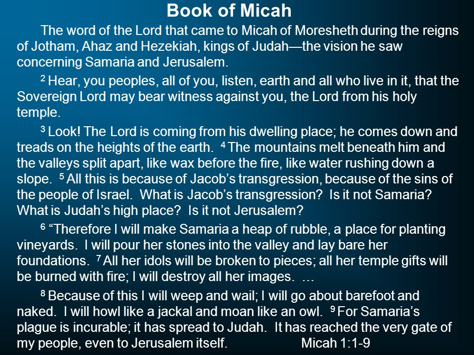 Book of Micah The word of the Lord that came to Micah of Moresheth during the reigns of Jotham, Ahaz and Hezekiah, kings of Judah—the vision he saw co