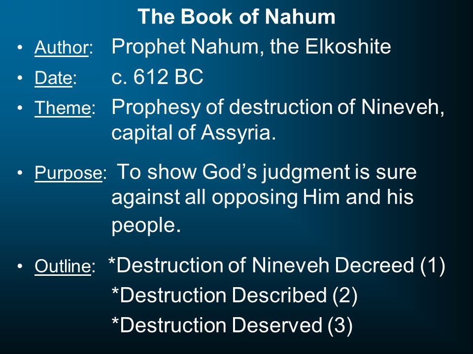 The Book of Nahum Author: Prophet Nahum, the Elkoshite Date: c. 612 BC Theme: Prophesy of destruction of Nineveh, capital of Assyria. Purpose: To show