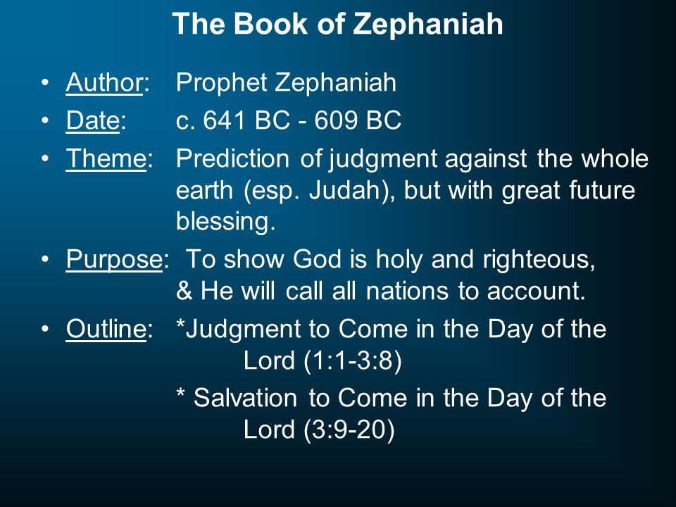 The Book of Zephaniah Author: Prophet Zephaniah Date:c. 641 BC - 609 BC Theme:Prediction of judgment against the whole earth (esp. Judah), but with gr