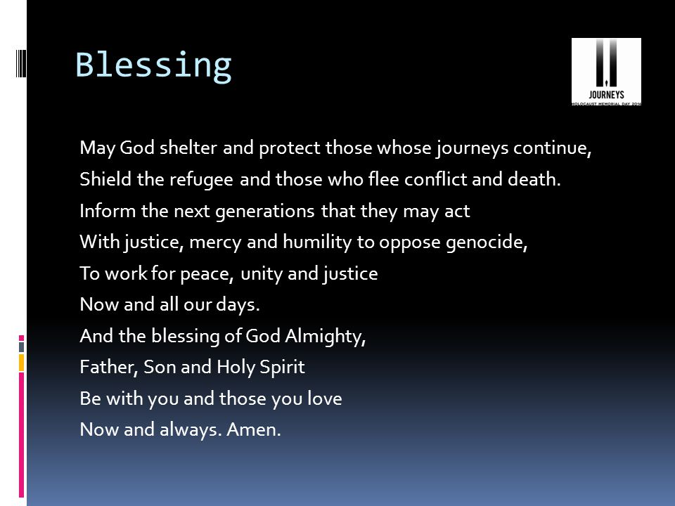 Blessing May God shelter and protect those whose journeys continue, Shield the refugee and those who flee conflict and death.