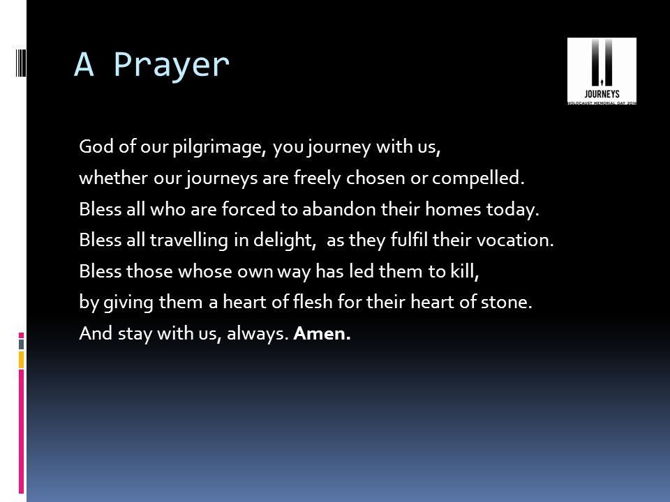 A Prayer God of our pilgrimage, you journey with us, whether our journeys are freely chosen or compelled.