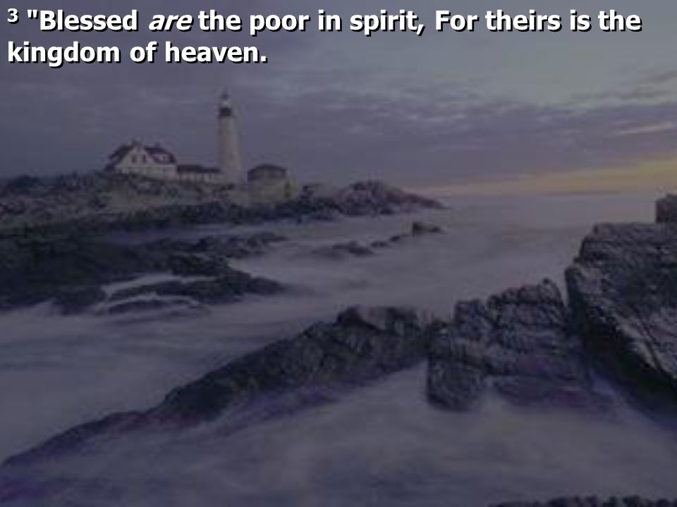 3 Blessed are the poor in spirit, For theirs is the kingdom of heaven.
