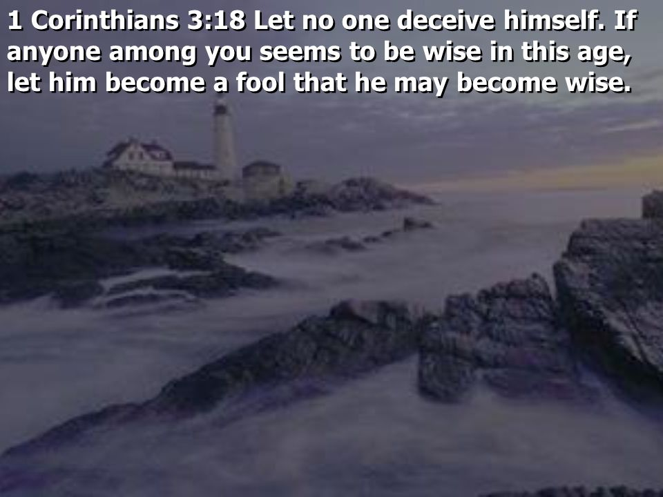 1 Corinthians 3:18 Let no one deceive himself.
