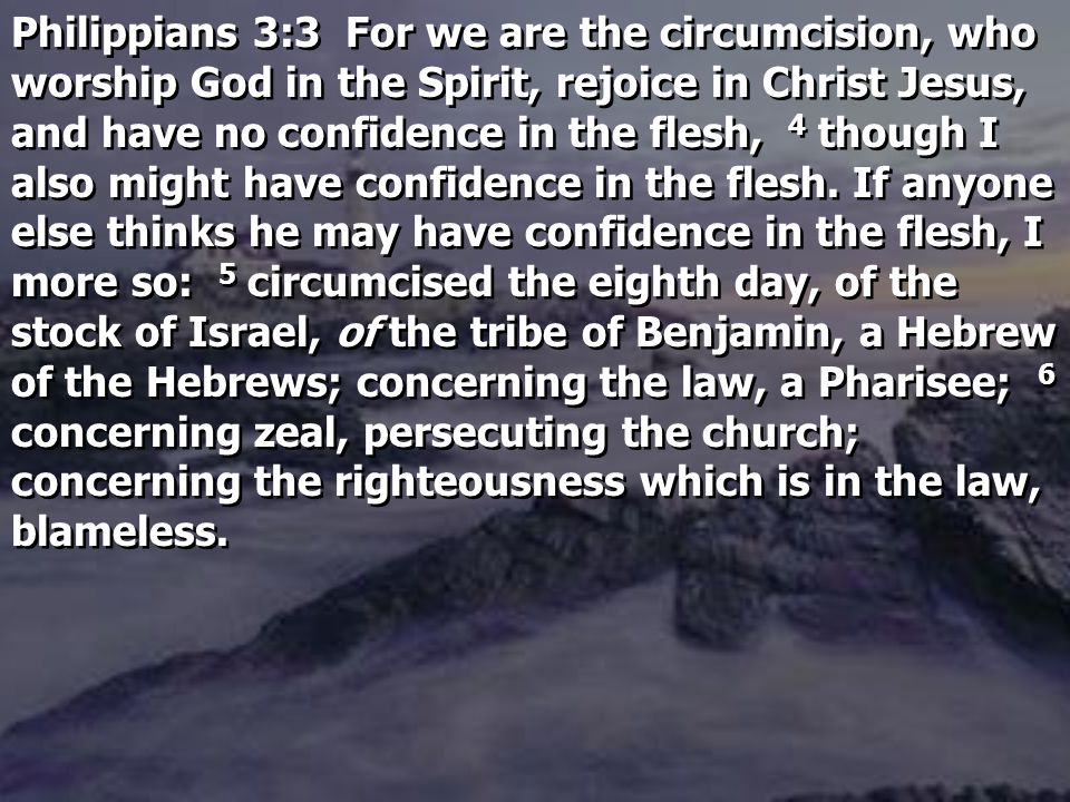 Philippians 3:3 For we are the circumcision, who worship God in the Spirit, rejoice in Christ Jesus, and have no confidence in the flesh, 4 though I also might have confidence in the flesh.