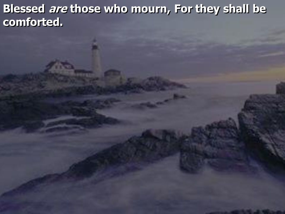 Blessed are those who mourn, For they shall be comforted.