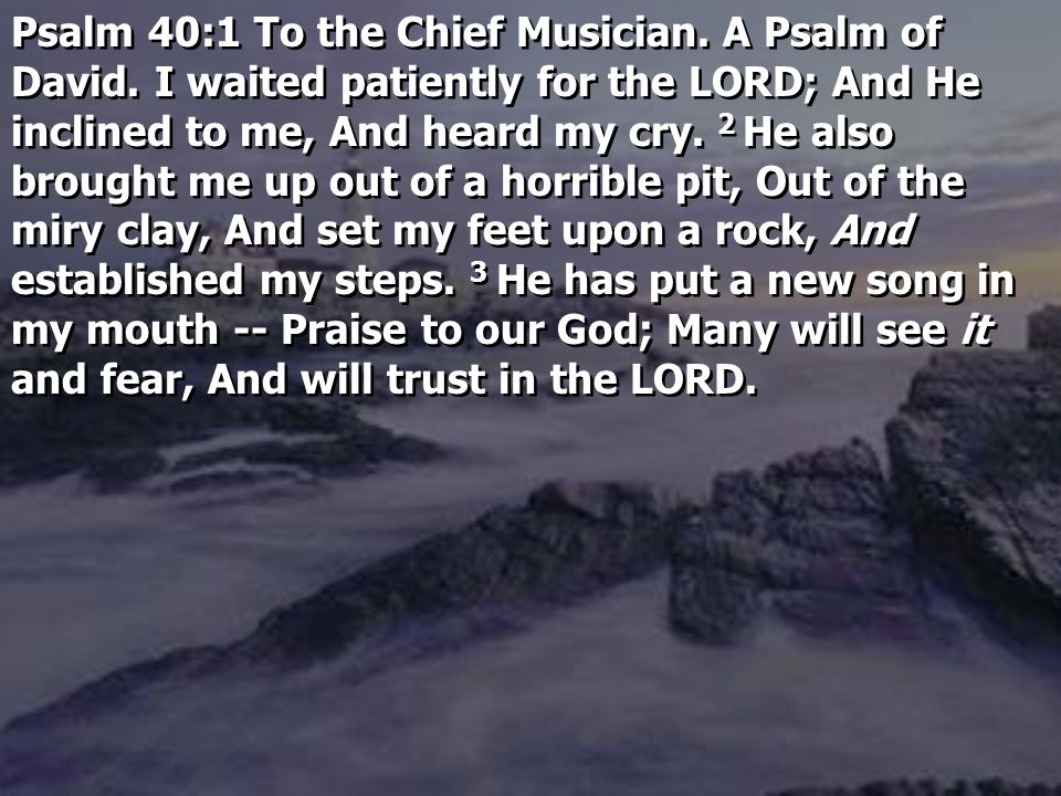 Psalm 40:1 To the Chief Musician. A Psalm of David.
