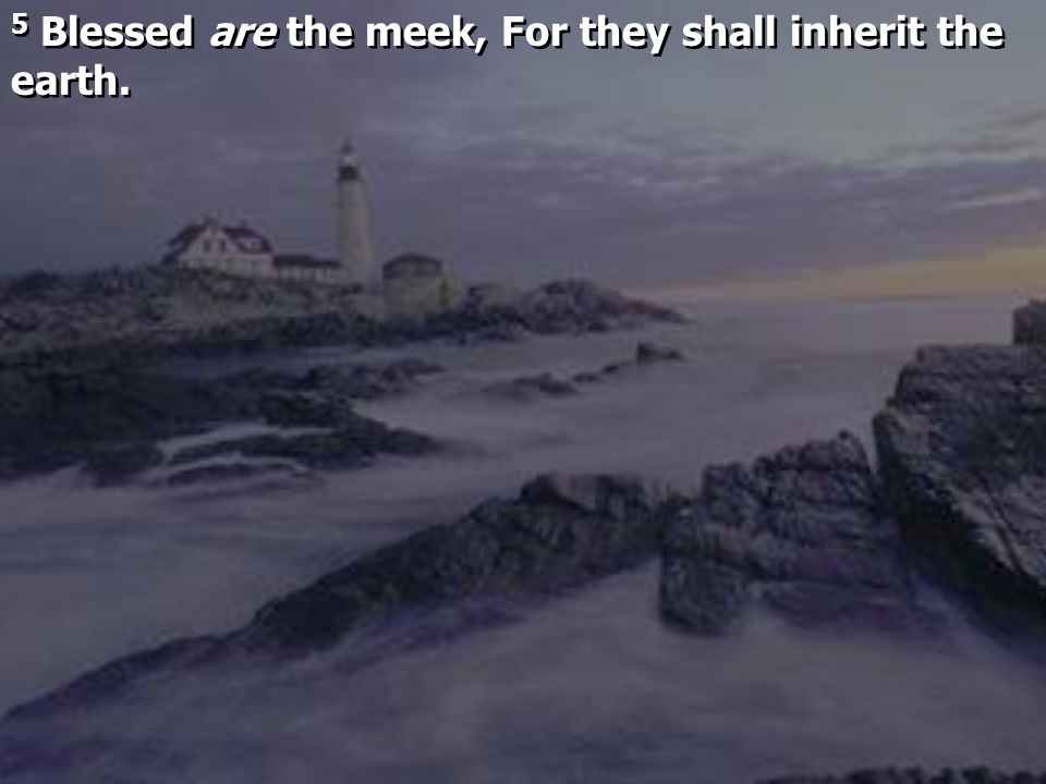 5 Blessed are the meek, For they shall inherit the earth.