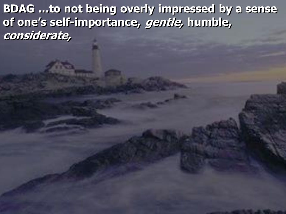 BDAG …to not being overly impressed by a sense of one's self-importance, gentle, humble, considerate,
