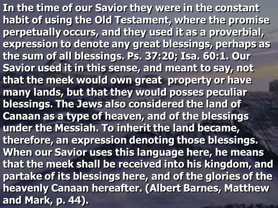 In the time of our Savior they were in the constant habit of using the Old Testament, where the promise perpetually occurs, and they used it as a proverbial, expression to denote any great blessings, perhaps as the sum of all blessings.