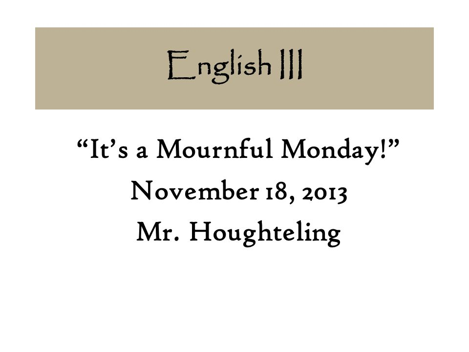 English III It's a Mournful Monday! November 18, 2013 Mr. Houghteling