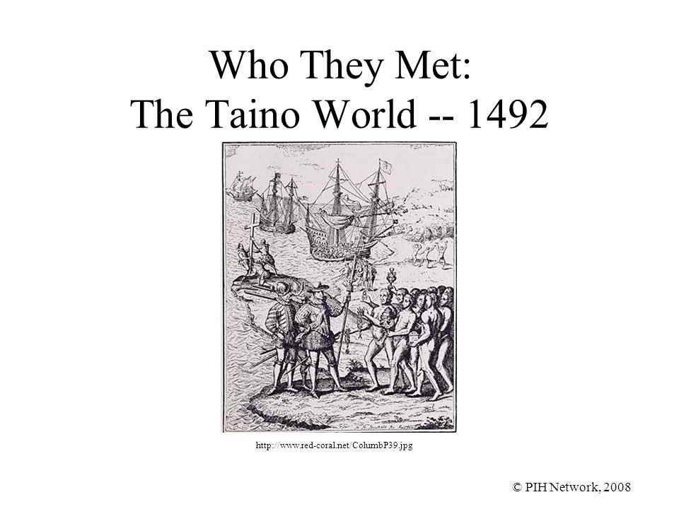 © PIH Network, 2008 Who They Met: The Taino World -- 1492 http://www.red-coral.net/ColumbP39.jpg