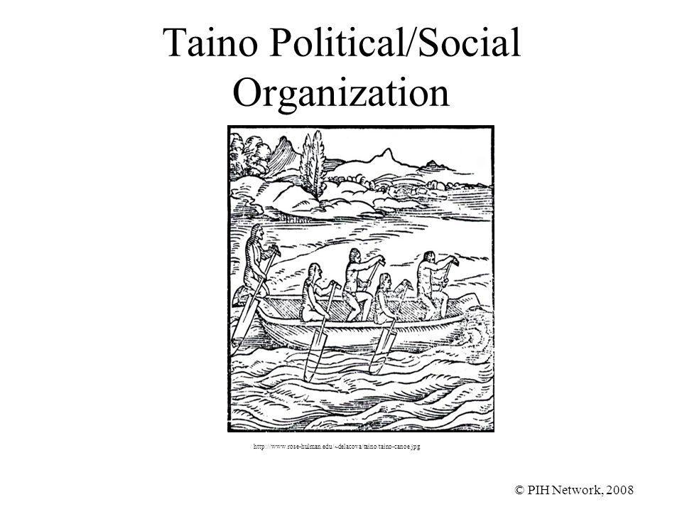 © PIH Network, 2008 Taino Political/Social Organization http://www.rose-hulman.edu/~delacova/taino/taino-canoe.jpg