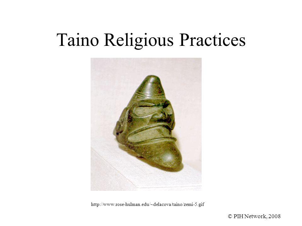 © PIH Network, 2008 Taino Religious Practices http://www.rose-hulman.edu/~delacova/taino/zemi-5.gif