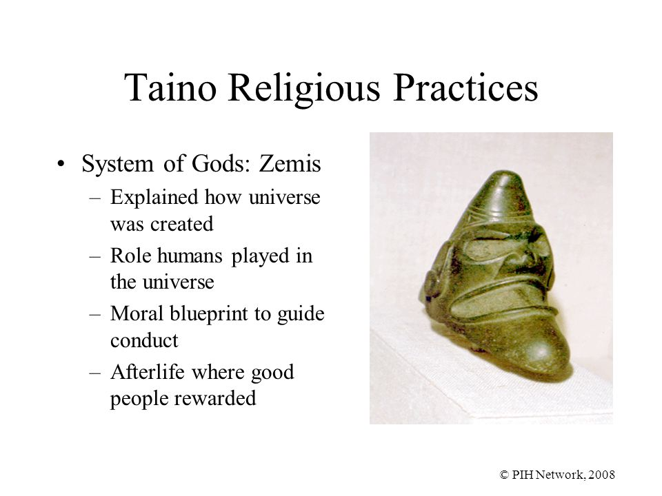 © PIH Network, 2008 Taino Religious Practices System of Gods: Zemis –Explained how universe was created –Role humans played in the universe –Moral blueprint to guide conduct –Afterlife where good people rewarded
