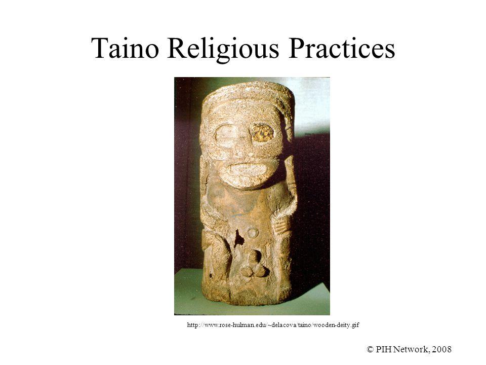 © PIH Network, 2008 Taino Religious Practices http://www.rose-hulman.edu/~delacova/taino/wooden-deity.gif