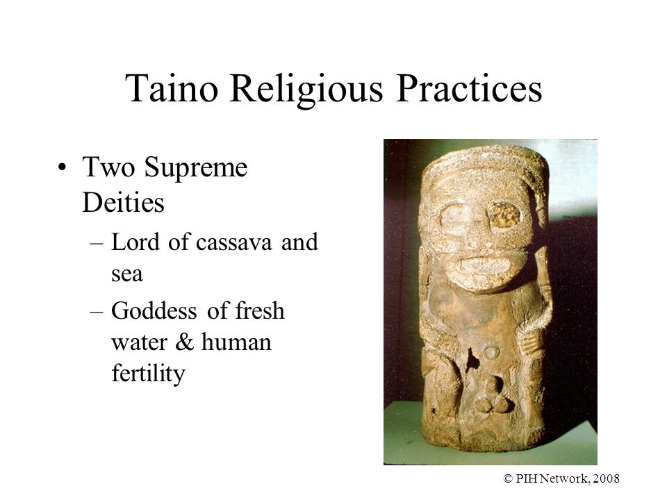 © PIH Network, 2008 Taino Religious Practices Two Supreme Deities –Lord of cassava and sea –Goddess of fresh water & human fertility