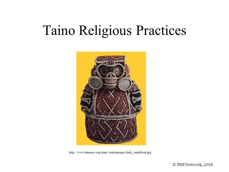 © PIH Network, 2008 Taino Religious Practices http://www.elmuseo.org/taino/ tainoimages/daily_zemifront.jpg