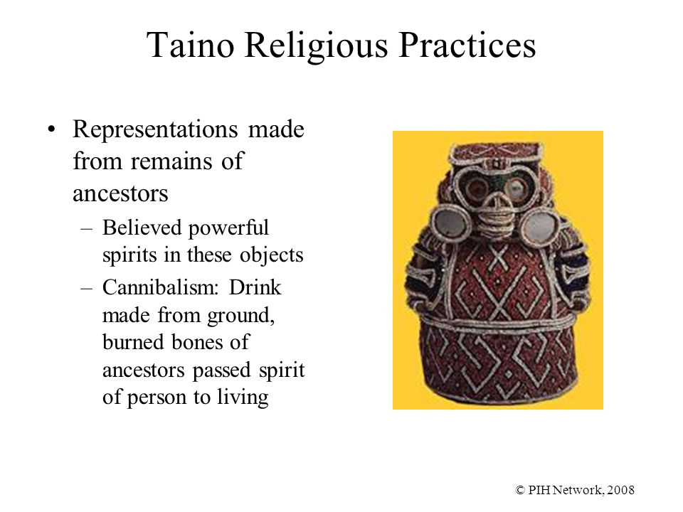 © PIH Network, 2008 Taino Religious Practices Representations made from remains of ancestors –Believed powerful spirits in these objects –Cannibalism: Drink made from ground, burned bones of ancestors passed spirit of person to living