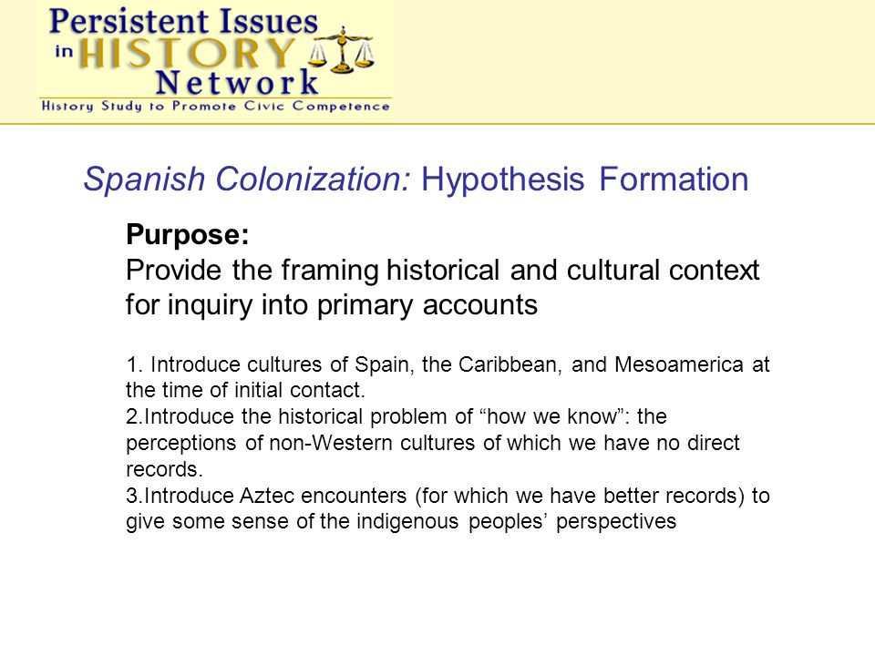 Spanish Colonization: Hypothesis Formation Purpose: Provide the framing historical and cultural context for inquiry into primary accounts 1.