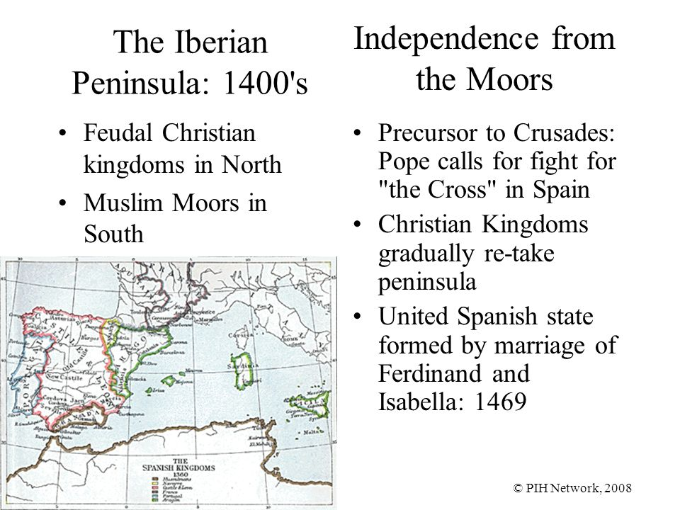 © PIH Network, 2008 The Iberian Peninsula: 1400 s Feudal Christian kingdoms in North Muslim Moors in South Precursor to Crusades: Pope calls for fight for the Cross in Spain Christian Kingdoms gradually re-take peninsula United Spanish state formed by marriage of Ferdinand and Isabella: 1469 Independence from the Moors
