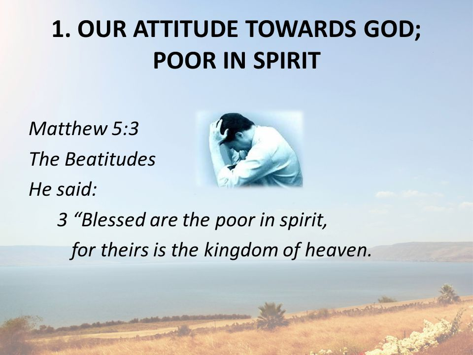 "1. OUR ATTITUDE TOWARDS GOD; POOR IN SPIRIT Matthew 5:3 The Beatitudes He said: 3 ""Blessed are the poor in spirit, for theirs is the kingdom of heaven"