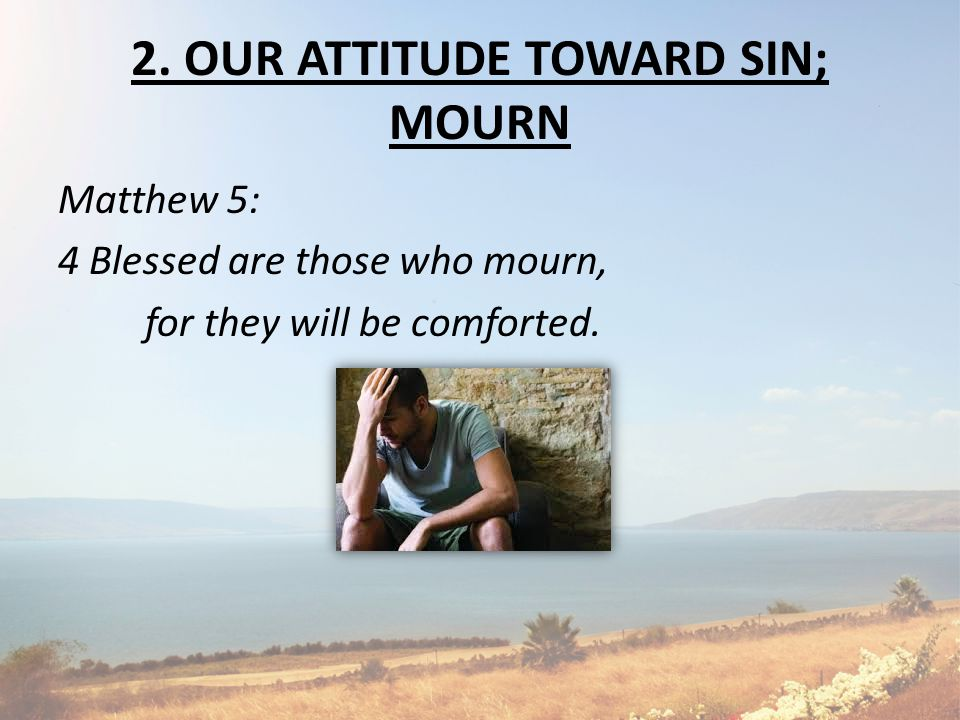 2. OUR ATTITUDE TOWARD SIN; MOURN Matthew 5: 4 Blessed are those who mourn, for they will be comforted.