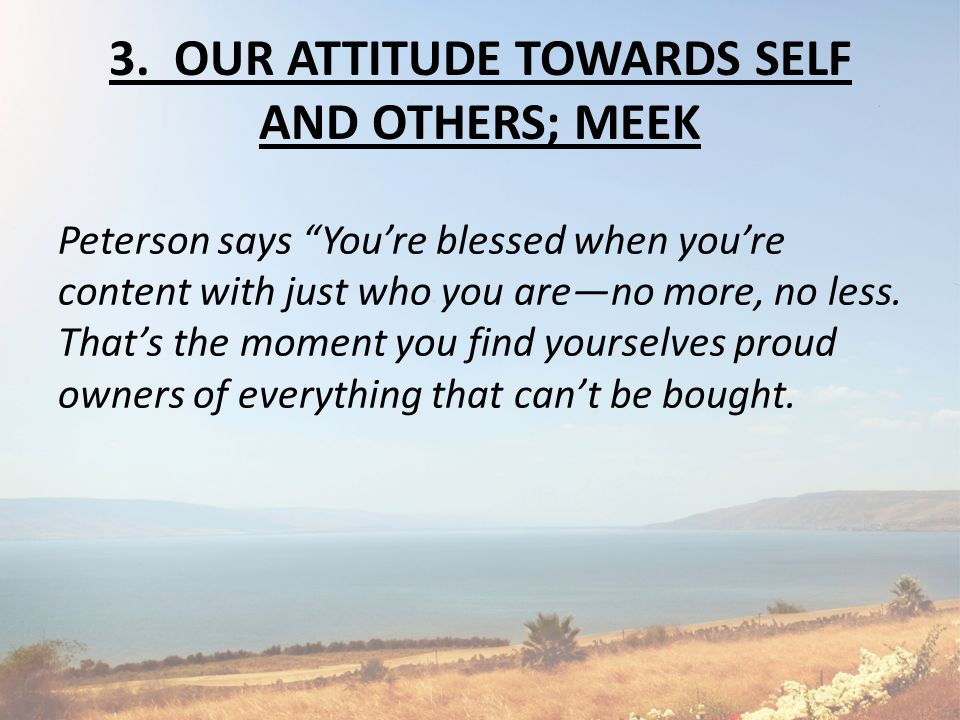 "3. OUR ATTITUDE TOWARDS SELF AND OTHERS; MEEK Peterson says ""You're blessed when you're content with just who you are—no more, no less. That's the mom"