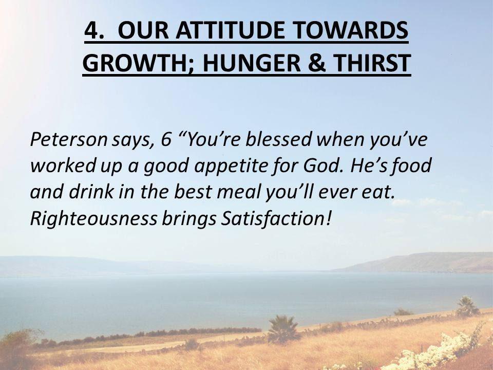 "4. OUR ATTITUDE TOWARDS GROWTH; HUNGER & THIRST Peterson says, 6 ""You're blessed when you've worked up a good appetite for God. He's food and drink in"