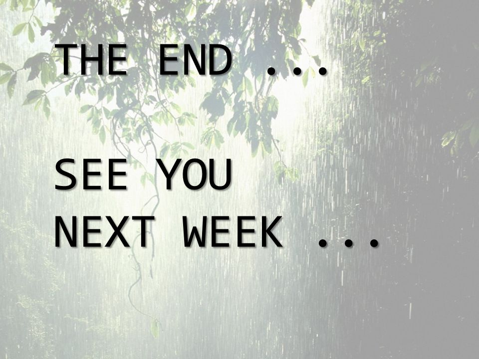 THE END... SEE YOU NEXT WEEK...