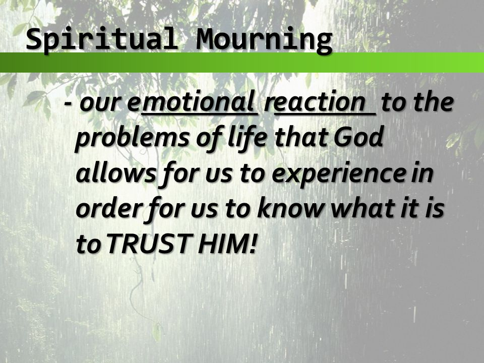 Spiritual Mourning - our e________ r_______ to the problems of life that God allows for us to experience in order for us to know what it is to TRUST HIM.