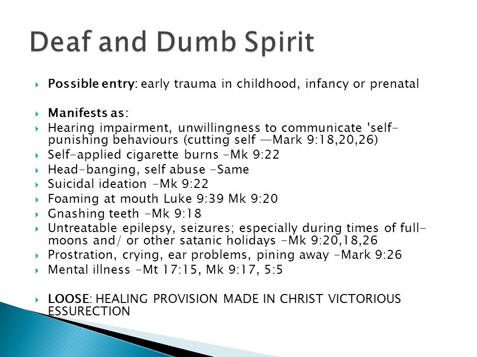  Possible entry: early trauma in childhood, infancy or prenatal  Manifests as:  Hearing impairment, unwillingness to communicate self- punishing behaviours (cutting self —Mark 9:18,20,26)  Self-applied cigarette burns -Mk 9:22  Head-banging, self abuse -Same  Suicidal ideation -Mk 9:22  Foaming at mouth Luke 9:39 Mk 9:20  Gnashing teeth -Mk 9:18  Untreatable epilepsy, seizures; especially during times of full- moons and/ or other satanic holidays -Mk 9:20,18,26  Prostration, crying, ear problems, pining away -Mark 9:26  Mental illness -Mt 17:15, Mk 9:17, 5:5  LOOSE: HEALING PROVISION MADE IN CHRIST VICTORIOUS ESSURECTION
