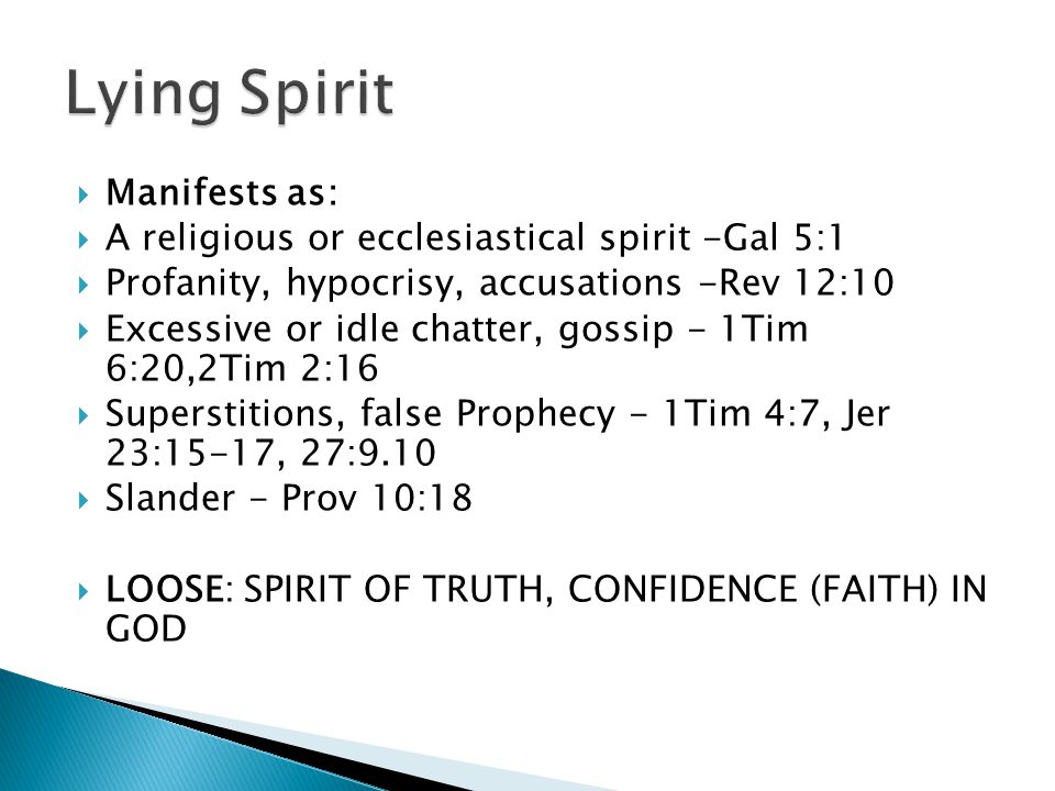  Manifests as:  A religious or ecclesiastical spirit -Gal 5:1  Profanity, hypocrisy, accusations -Rev 12:10  Excessive or idle chatter, gossip - 1Tim 6:20,2Tim 2:16  Superstitions, false Prophecy - 1Tim 4:7, Jer 23:15-17, 27:9.10  Slander - Prov 10:18  LOOSE: SPIRIT OF TRUTH, CONFIDENCE (FAITH) IN GOD