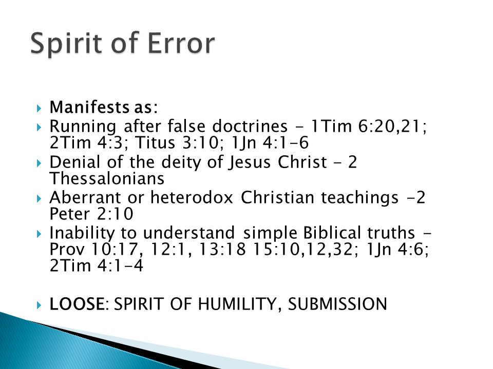  Manifests as:  Running after false doctrines - 1Tim 6:20,21; 2Tim 4:3; Titus 3:10; 1Jn 4:1-6  Denial of the deity of Jesus Christ - 2 Thessalonians  Aberrant or heterodox Christian teachings -2 Peter 2:10  Inability to understand simple Biblical truths - Prov 10:17, 12:1, 13:18 15:10,12,32; 1Jn 4:6; 2Tim 4:1-4  LOOSE: SPIRIT OF HUMILITY, SUBMISSION