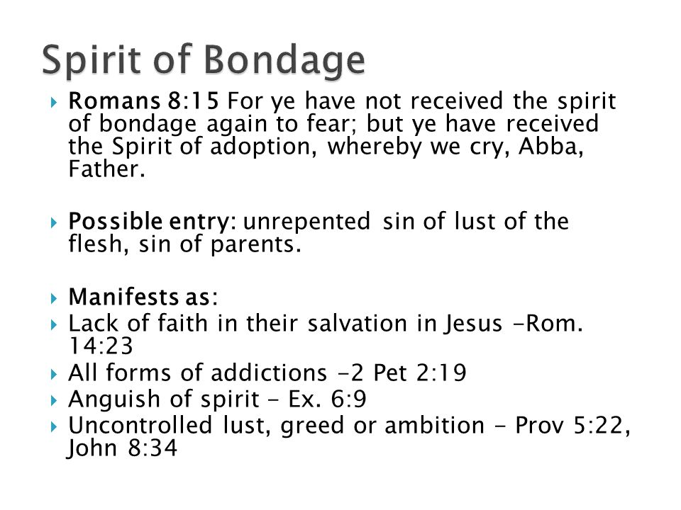  Romans 8:15 For ye have not received the spirit of bondage again to fear; but ye have received the Spirit of adoption, whereby we cry, Abba, Father.