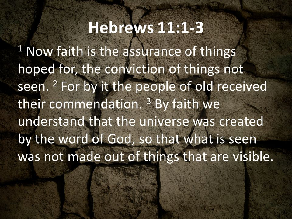 Hebrews 11:1-3 1 Now faith is the assurance of things hoped for, the conviction of things not seen.