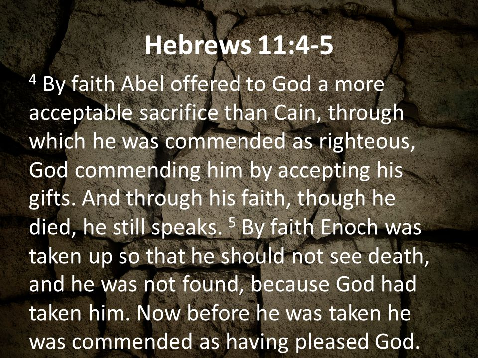 Hebrews 11:4-5 4 By faith Abel offered to God a more acceptable sacrifice than Cain, through which he was commended as righteous, God commending him by accepting his gifts.